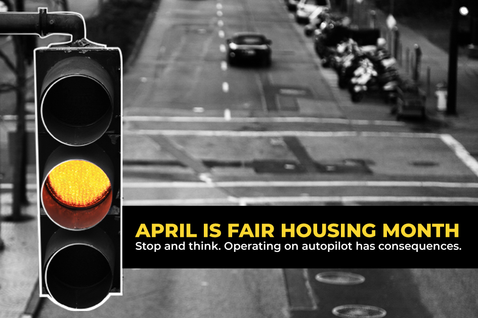 "Traffic light on yellow with text reading ""April is Fair Housing Month. Stop and think. Operating on autopilot has consequences."""